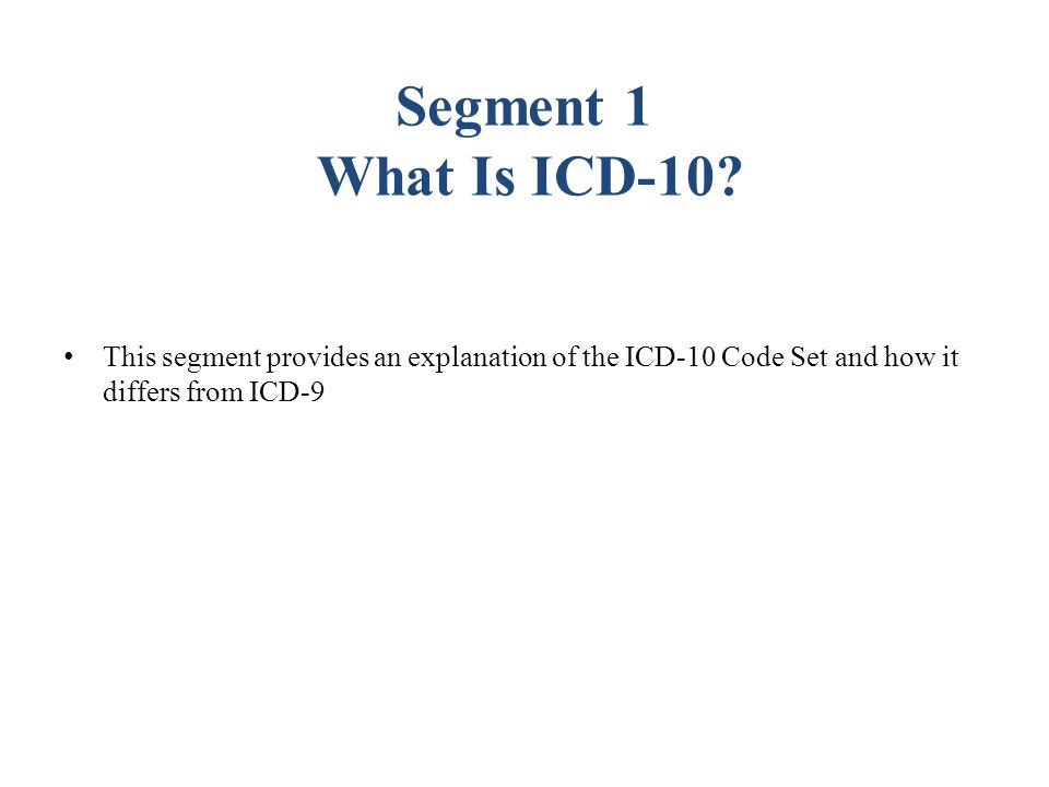 Segment 1 What Is ICD-10 This segment provides an explanation of the ICD-10 Code Set and how it differs from ICD-9.