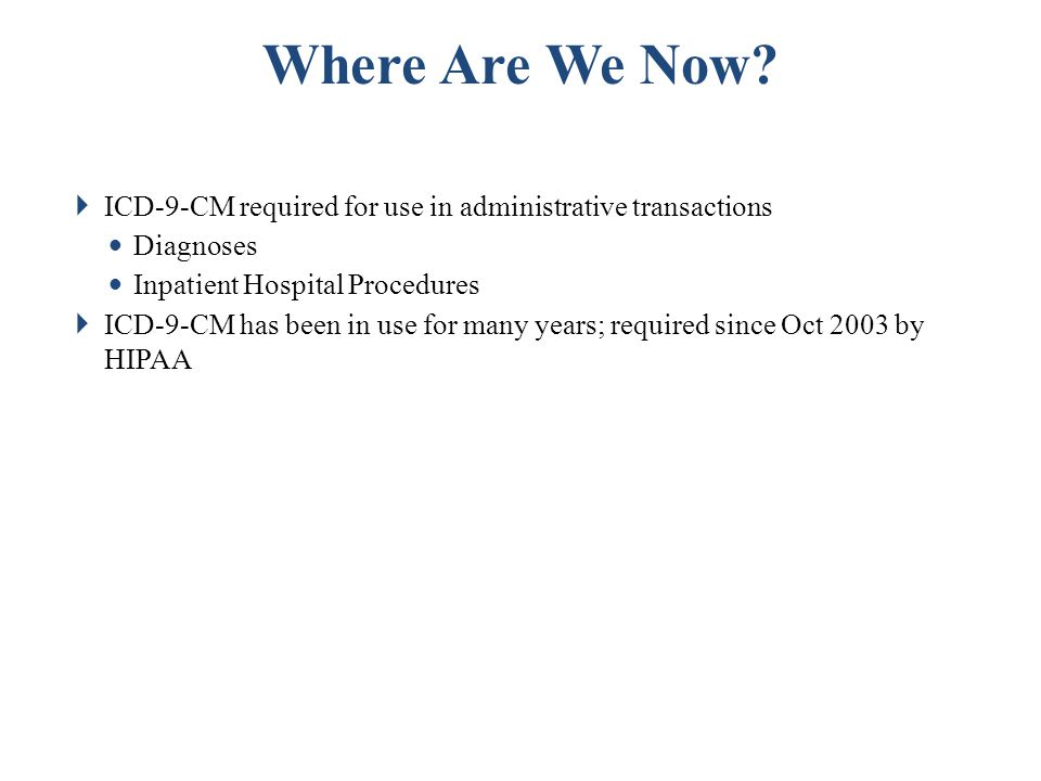 Where Are We Now ICD-9-CM required for use in administrative transactions. Diagnoses. Inpatient Hospital Procedures.