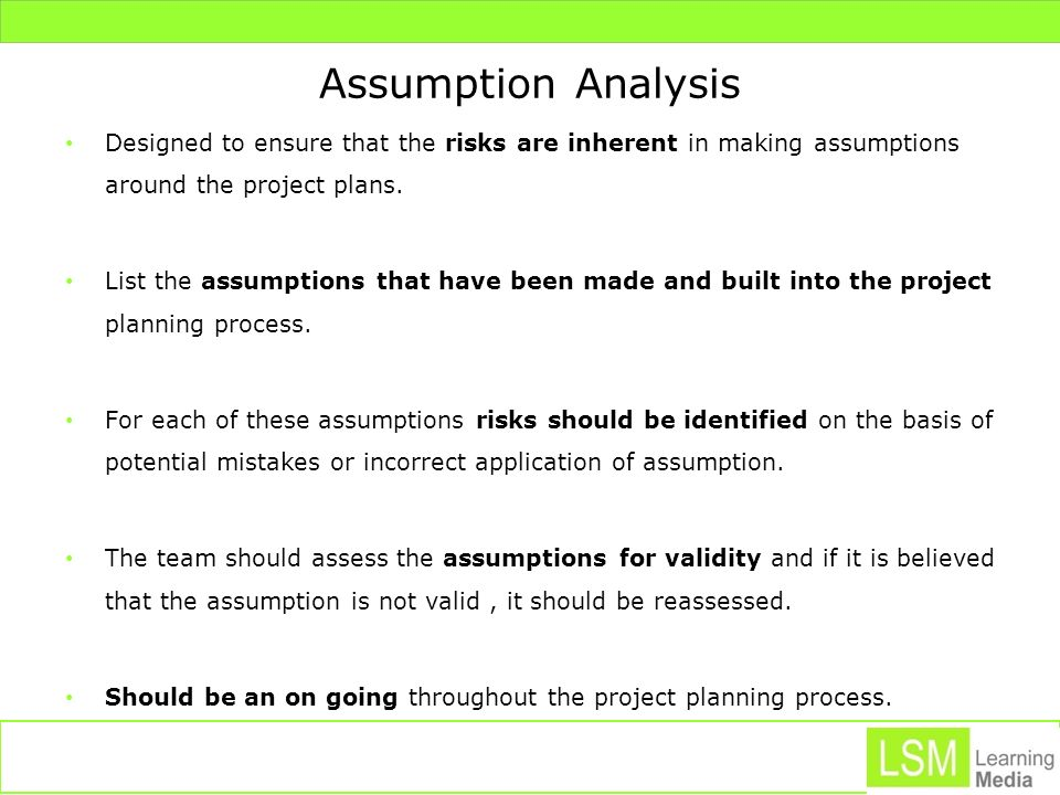 Assumption Analysis Designed to ensure that the risks are inherent in making assumptions around the project plans.