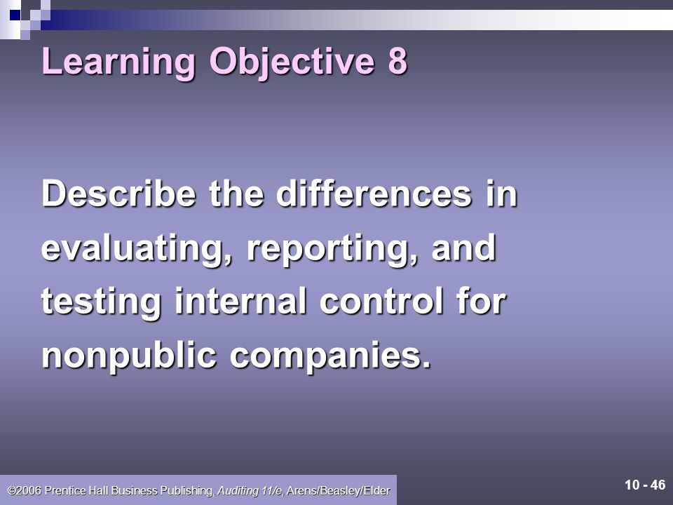 Learning Objective 8 Describe the differences in. evaluating, reporting, and. testing internal control for.