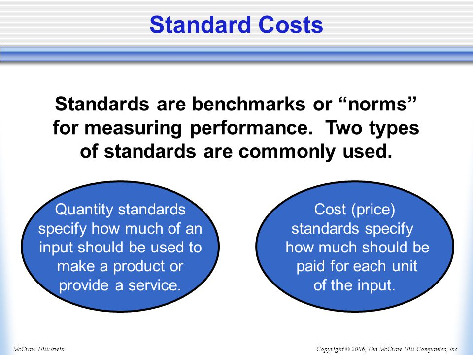 Standard Costs Standards are benchmarks or norms for measuring performance. Two types of standards are commonly used.