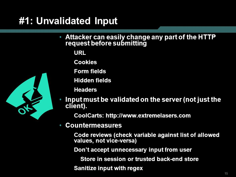 #1: Unvalidated Input Attacker can easily change any part of the HTTP request before submitting. URL.