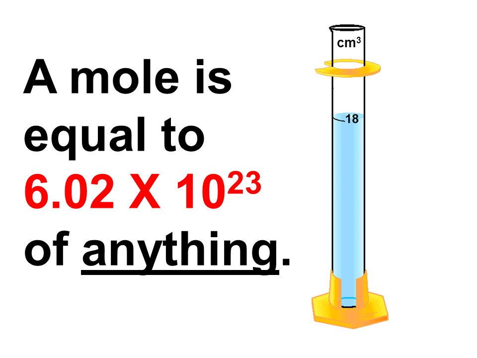 cm3 A mole is equal to 6.02 X 1023 of anything.