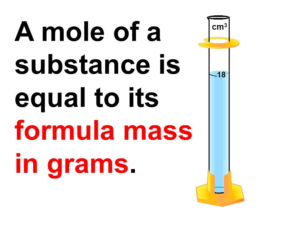 A mole of a substance is equal to its formula mass in grams. cm3