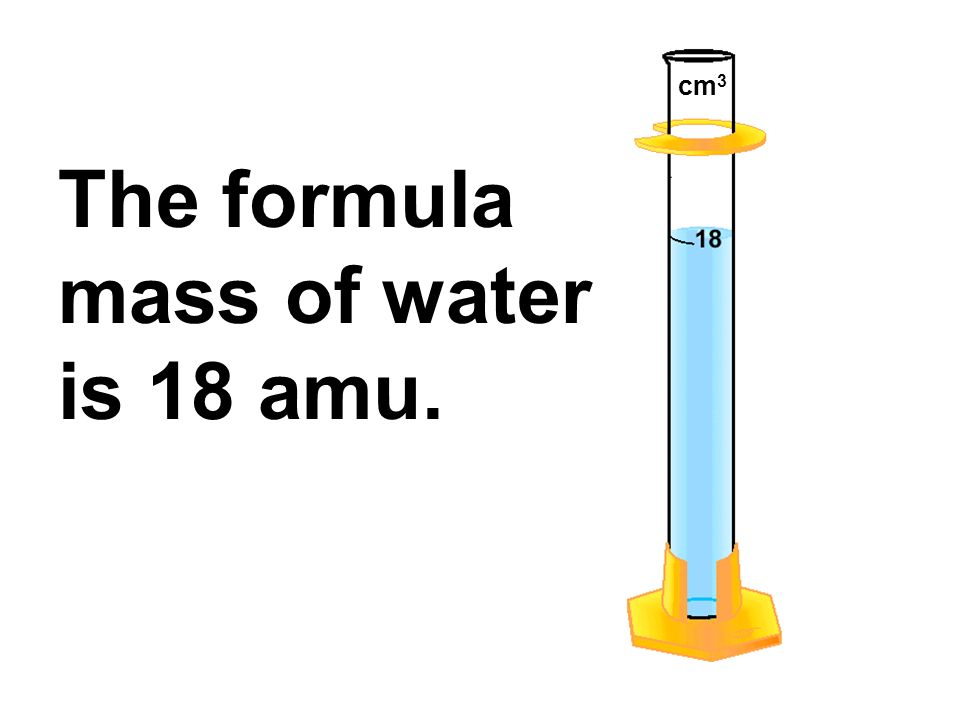 cm3 The formula mass of water is 18 amu.