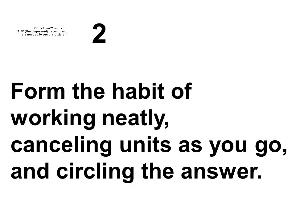 2 Form the habit of working neatly, canceling units as you go,
