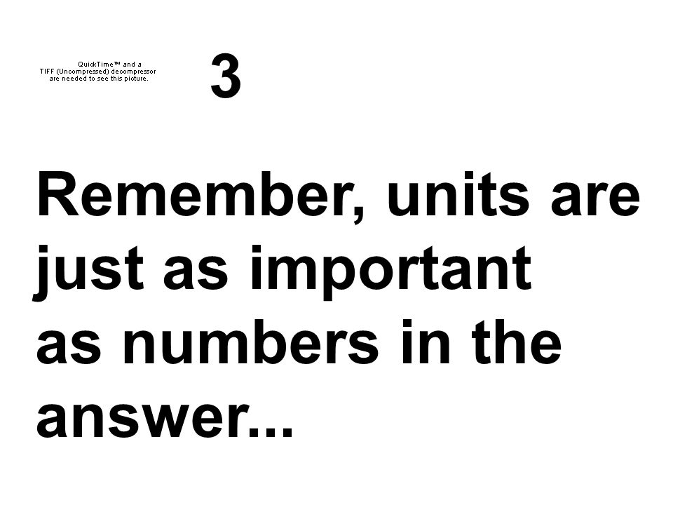 3 Remember, units are just as important as numbers in the answer...