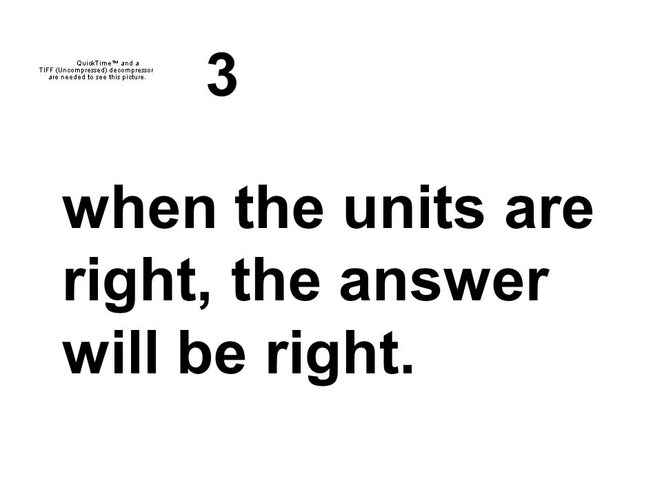 3 when the units are right, the answer will be right.