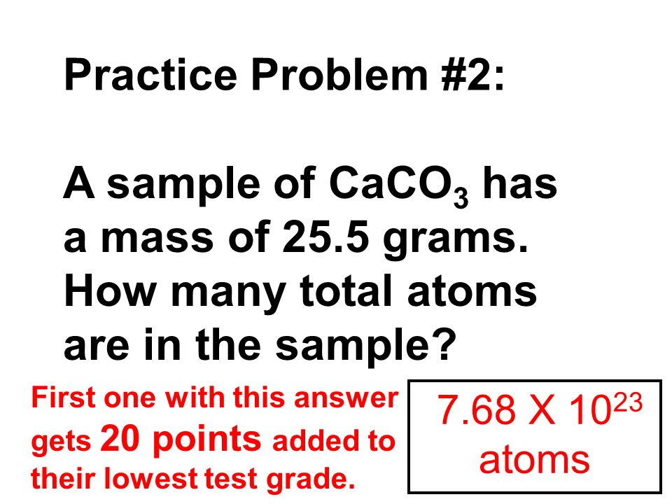 Practice Problem #2: A sample of CaCO3 has a mass of 25.5 grams.