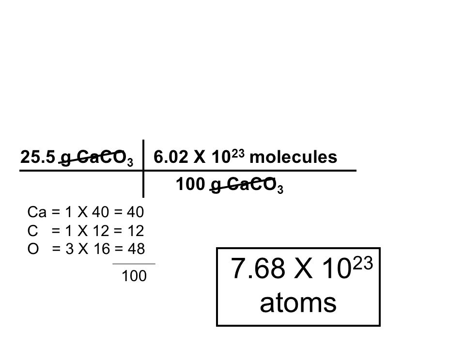 7.68 X 1023 atoms 25.5 g CaCO3 6.02 X 1023 molecules 100 g CaCO3