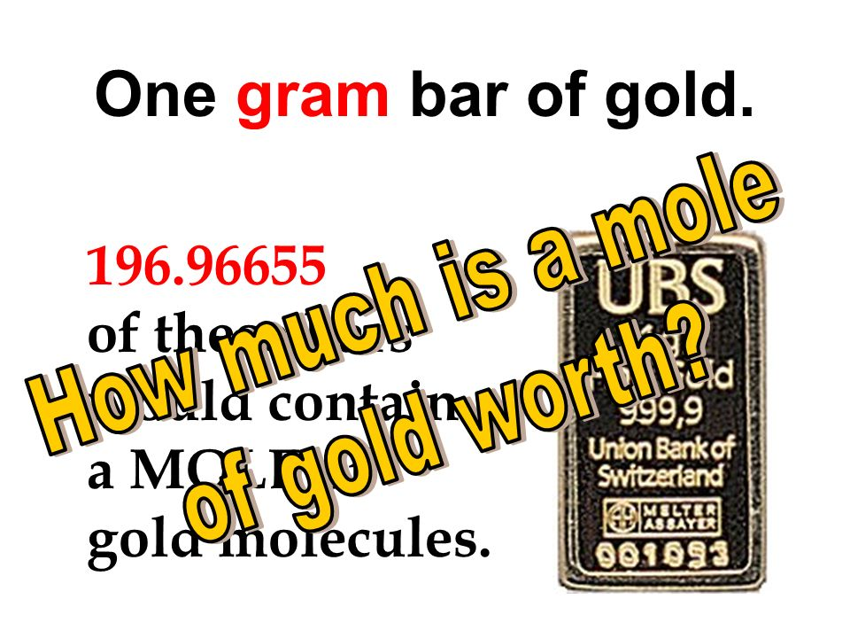 One gram bar of gold. 196.96655 of these bars would contain a MOLE of