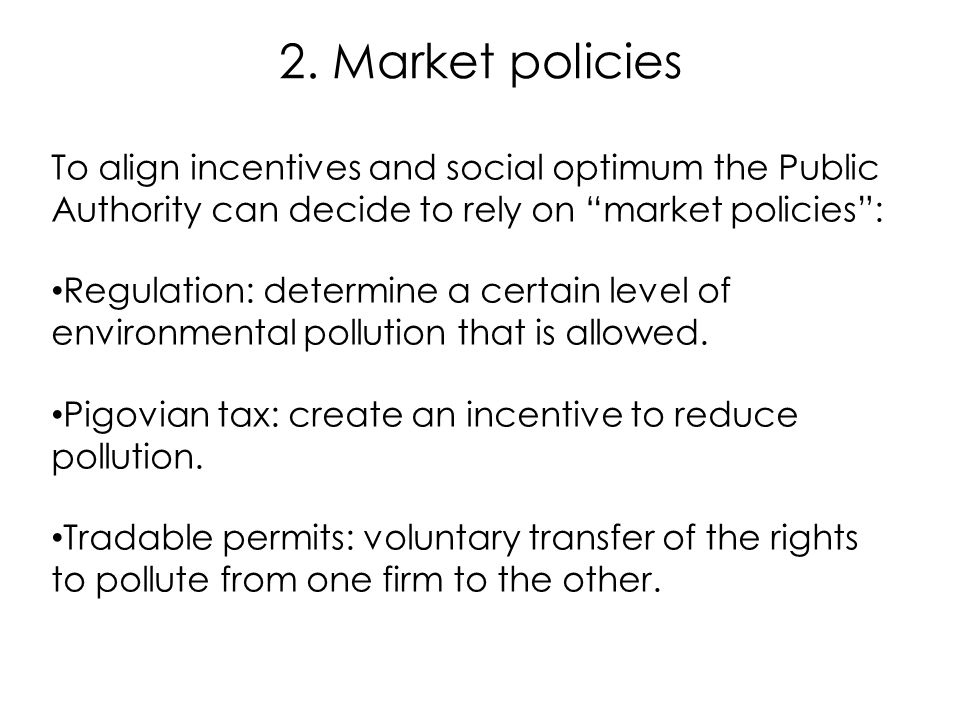 2. Market policies To align incentives and social optimum the Public Authority can decide to rely on market policies :