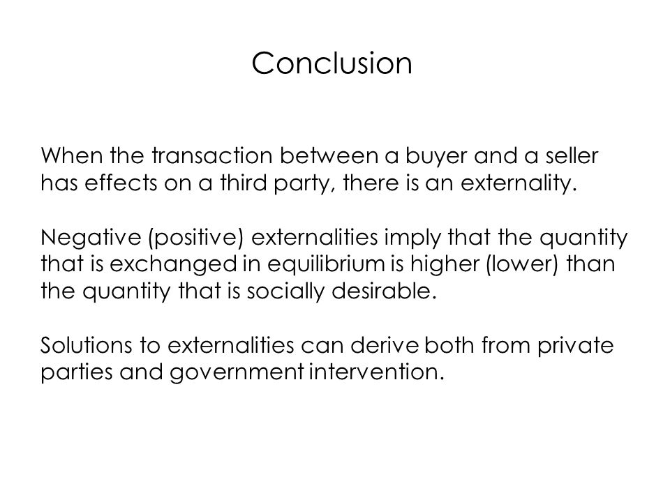 Conclusion When the transaction between a buyer and a seller has effects on a third party, there is an externality.