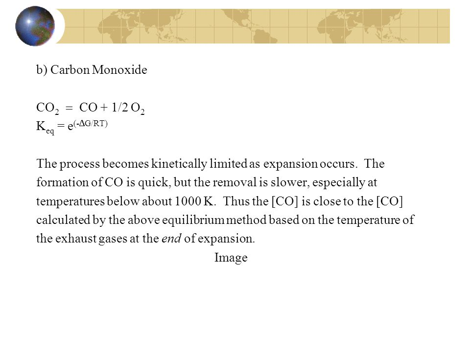 b) Carbon Monoxide CO2  CO + 1/2 O2. Keq = e(-G/RT) The process becomes kinetically limited as expansion occurs. The.