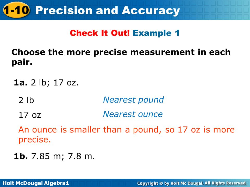 Check It Out! Example 1 Choose the more precise measurement in each pair. 1a. 2 lb; 17 oz. 2 lb. Nearest pound.
