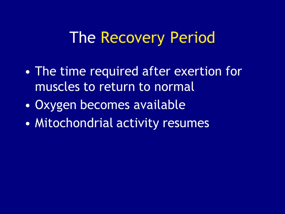 The Recovery Period The time required after exertion for muscles to return to normal. Oxygen becomes available.