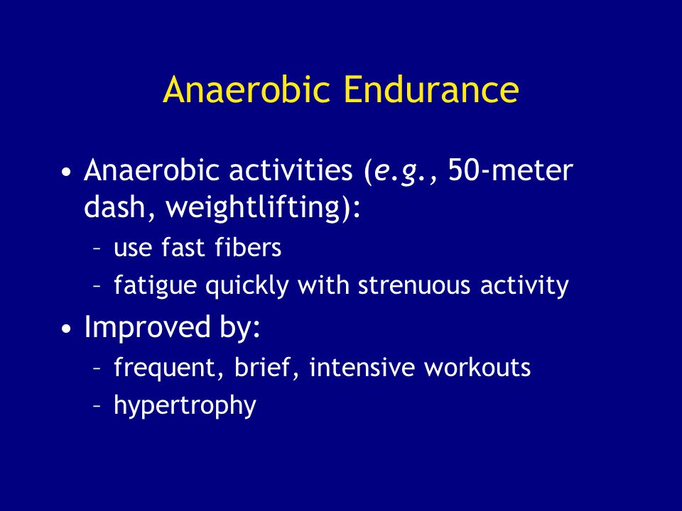 Anaerobic Endurance Anaerobic activities (e.g., 50-meter dash, weightlifting): use fast fibers. fatigue quickly with strenuous activity.