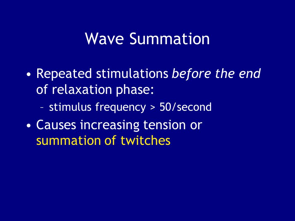 Wave Summation Repeated stimulations before the end of relaxation phase: stimulus frequency > 50/second.