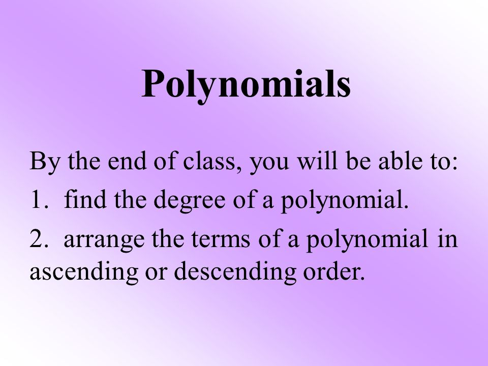 Polynomials By the end of class, you will be able to: