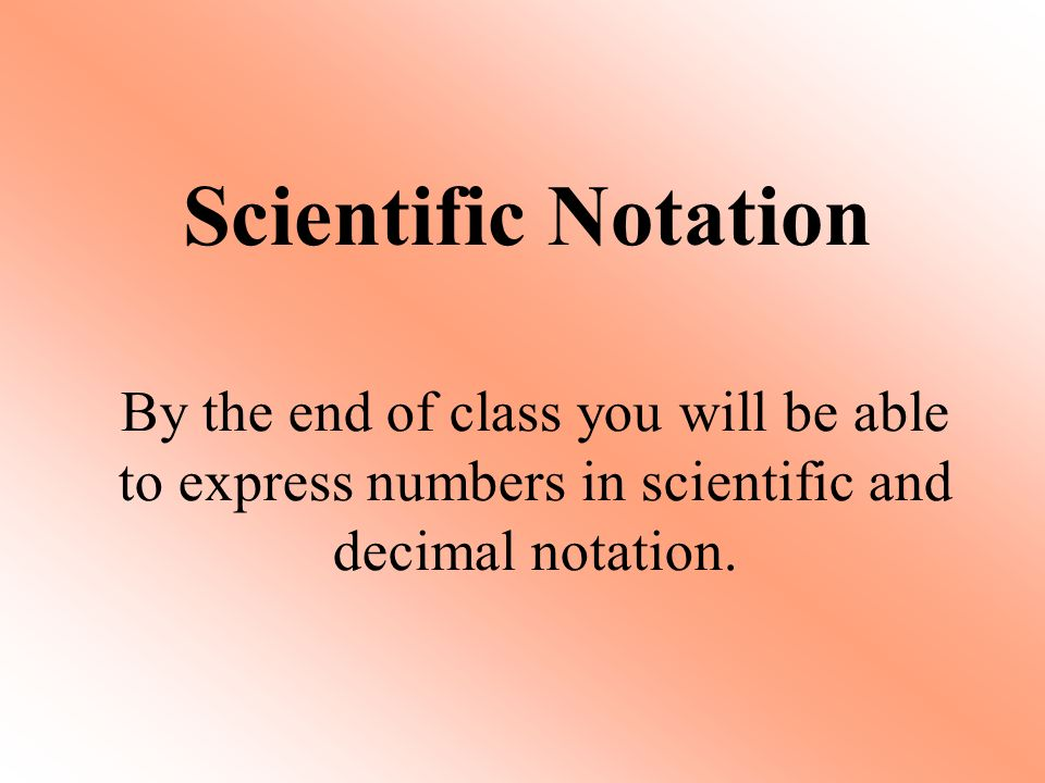 Scientific Notation By the end of class you will be able to express numbers in scientific and decimal notation.