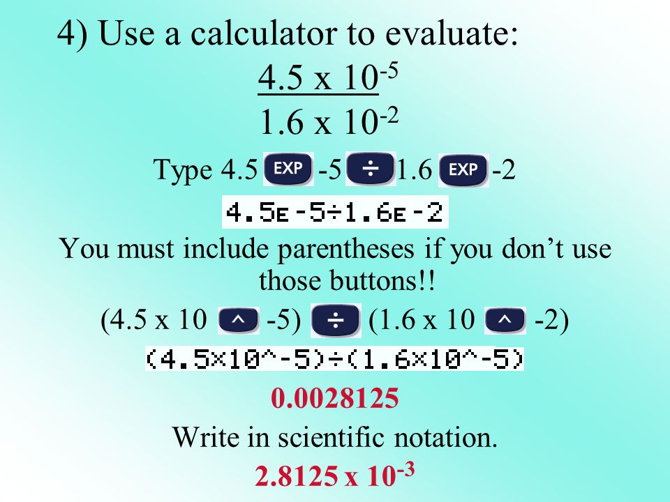 4) Use a calculator to evaluate: 4.5 x 10-5 1.6 x 10-2