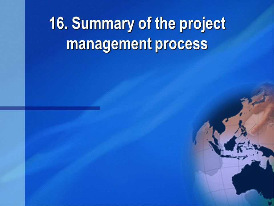 16. Summary of the project management process