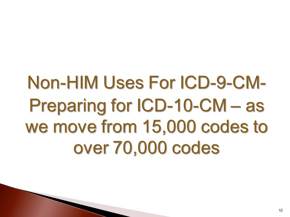 Non-HIM Uses For ICD-9-CM- Preparing for ICD-10-CM – as we move from 15,000 codes to over 70,000 codes