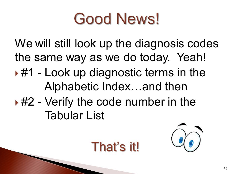 Good News! We will still look up the diagnosis codes the same way as we do today. Yeah!