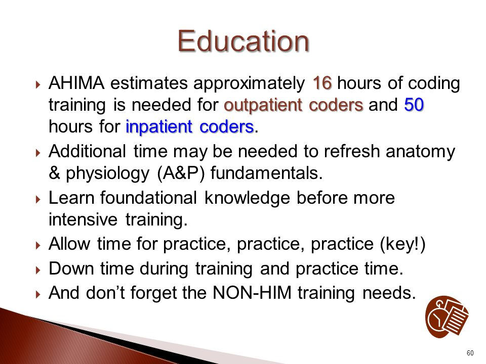 Education AHIMA estimates approximately 16 hours of coding training is needed for outpatient coders and 50 hours for inpatient coders.