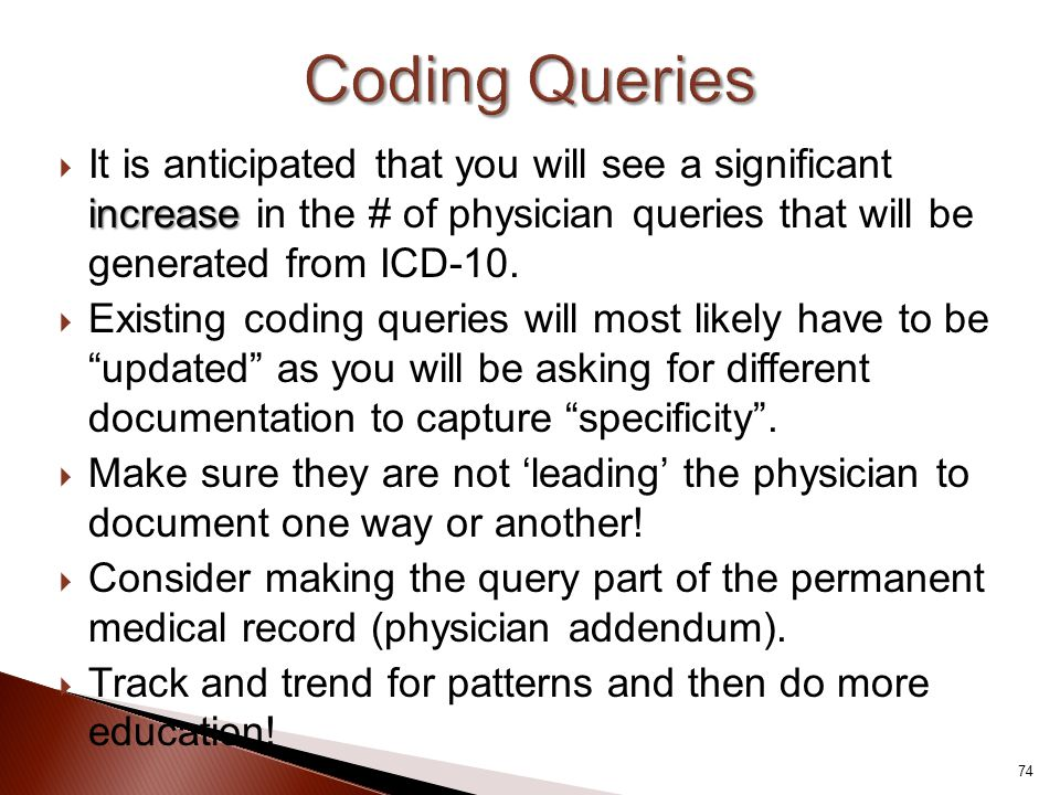 Coding Queries It is anticipated that you will see a significant increase in the # of physician queries that will be generated from ICD-10.