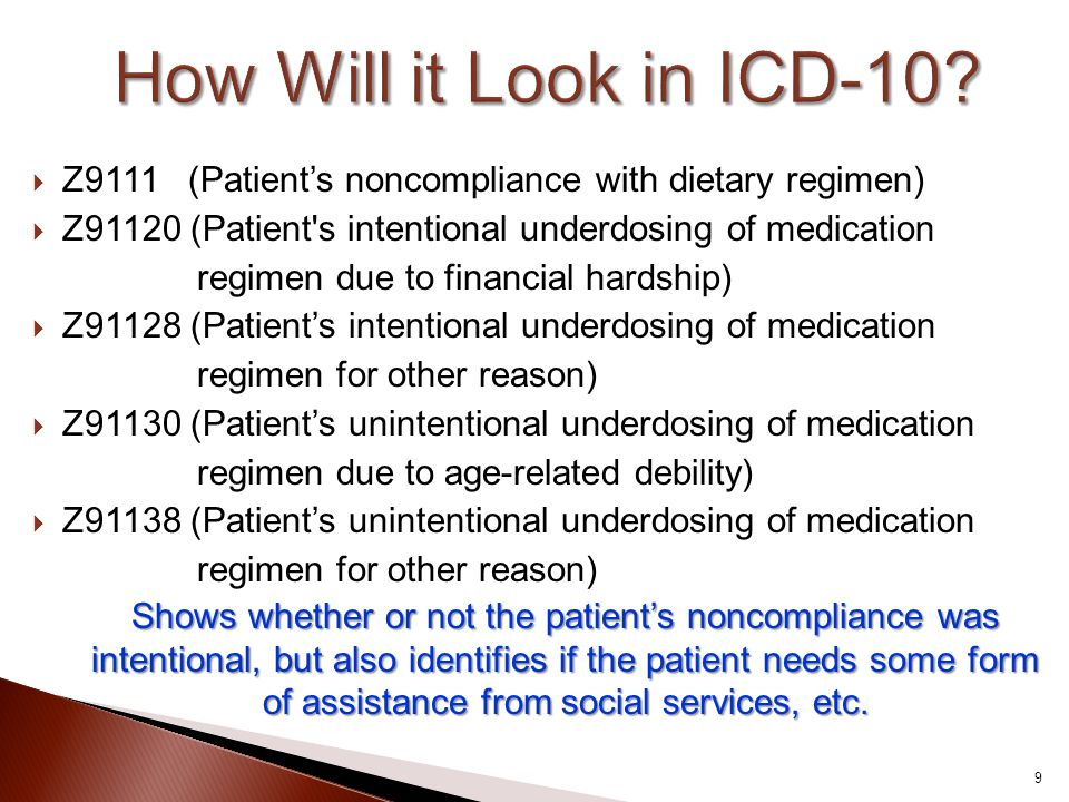 How Will it Look in ICD-10 Z9111 (Patient's noncompliance with dietary regimen) Z91120 (Patient s intentional underdosing of medication.