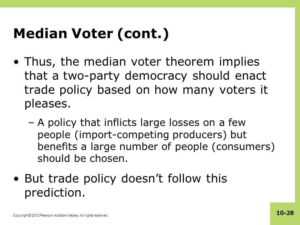 Median Voter (cont.) Thus, the median voter theorem implies that a two-party democracy should enact trade policy based on how many voters it pleases.