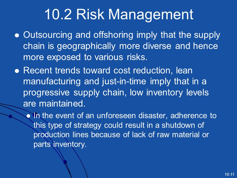 10.2 Risk Management Outsourcing and offshoring imply that the supply chain is geographically more diverse and hence more exposed to various risks.