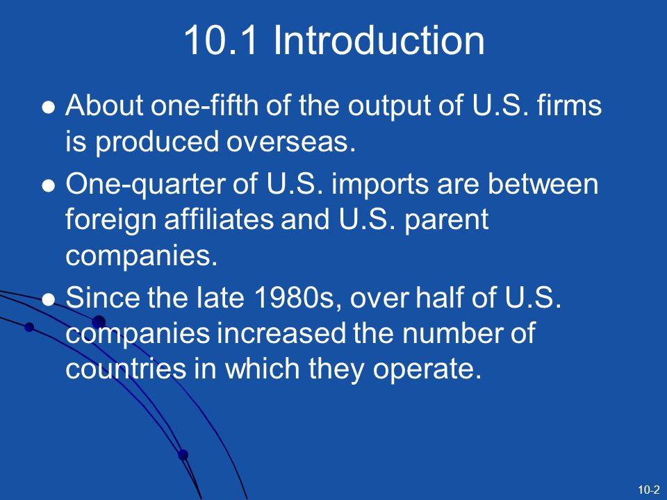 10.1 Introduction About one-fifth of the output of U.S. firms is produced overseas.