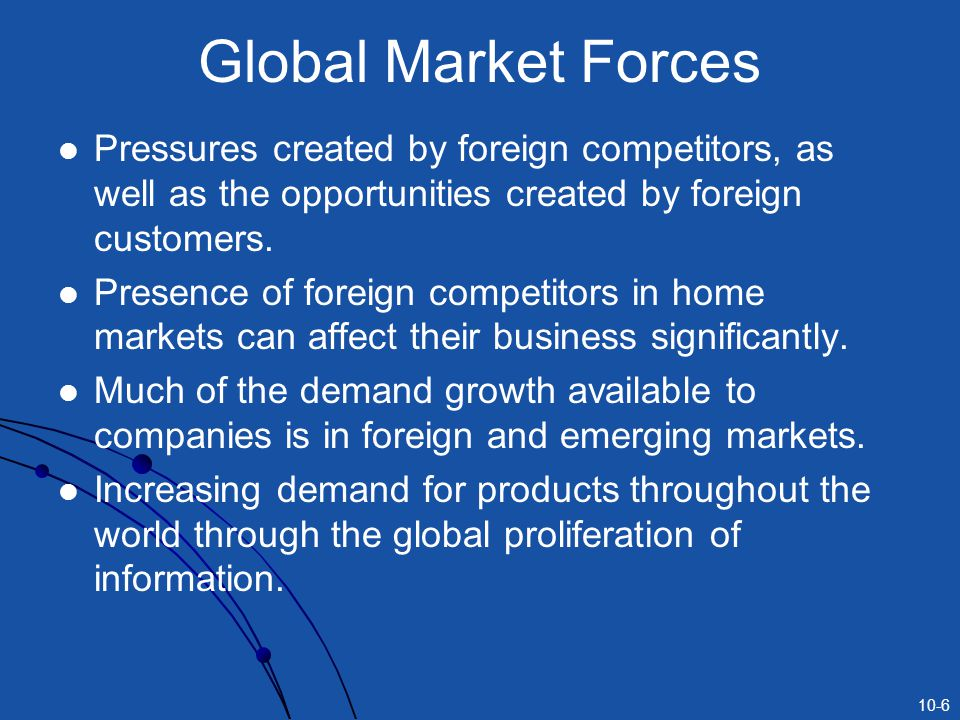 Global Market Forces Pressures created by foreign competitors, as well as the opportunities created by foreign customers.