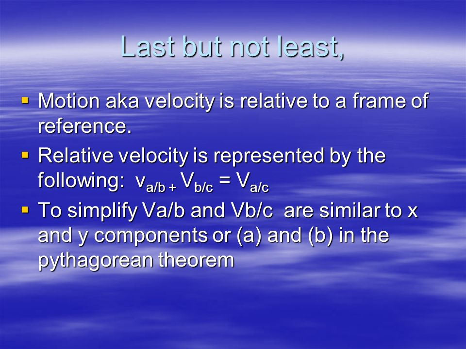 Last but not least, Motion aka velocity is relative to a frame of reference. Relative velocity is represented by the following: va/b + Vb/c = Va/c.