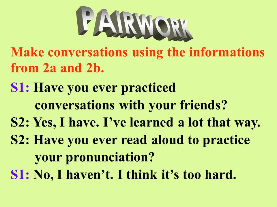 PAIRWORK Make conversations using the informations from 2a and 2b. S1: Have you ever practiced. conversations with your friends