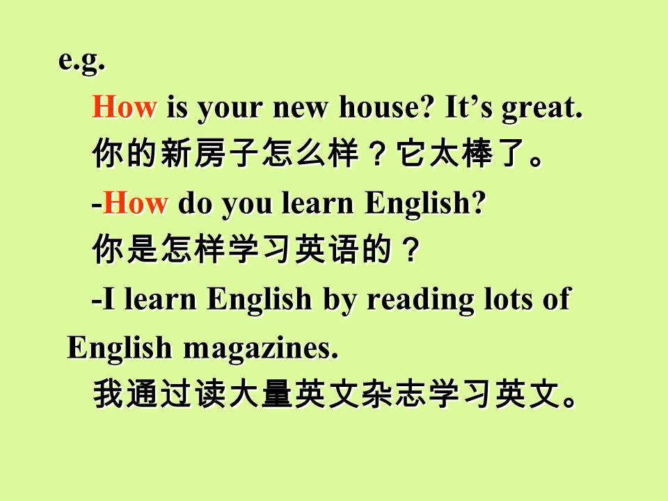 e.g. How is your new house It's great. 你的新房子怎么样?它太棒了。 -How do you learn English 你是怎样学习英语的?