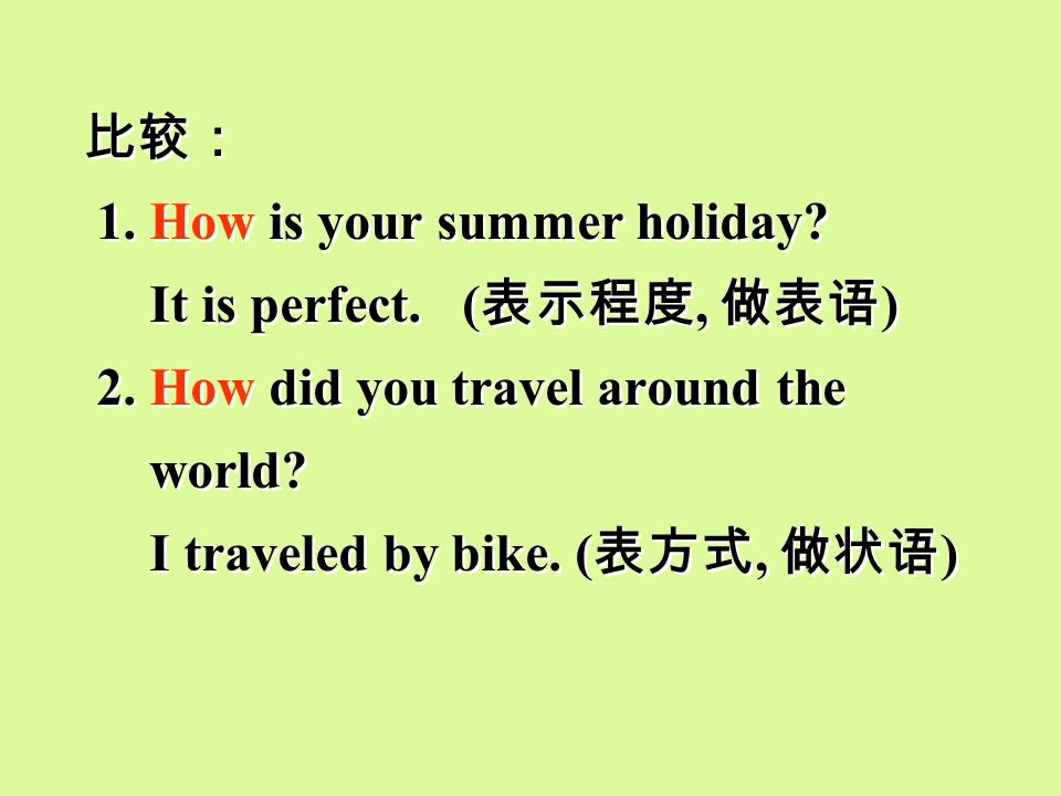 比较: 1. How is your summer holiday It is perfect. (表示程度, 做表语) 2. How did you travel around the.