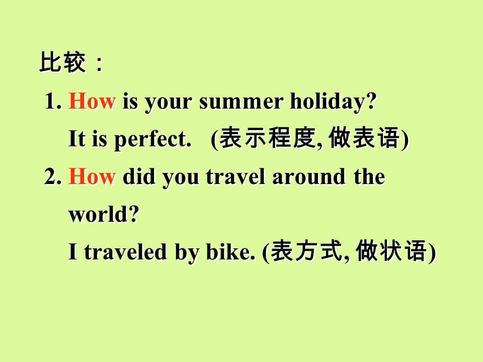 比较: 1. How is your summer holiday It is perfect. (表示程度, 做表语) 2. How did you travel around the.