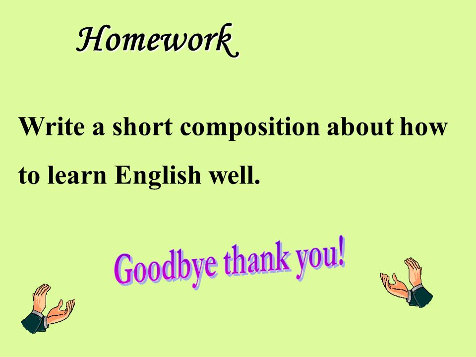 Homework Write a short composition about how to learn English well.
