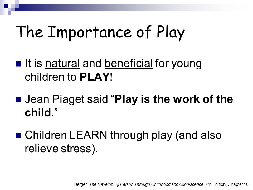 The Importance of Play It is natural and beneficial for young children to PLAY! Jean Piaget said Play is the work of the child.