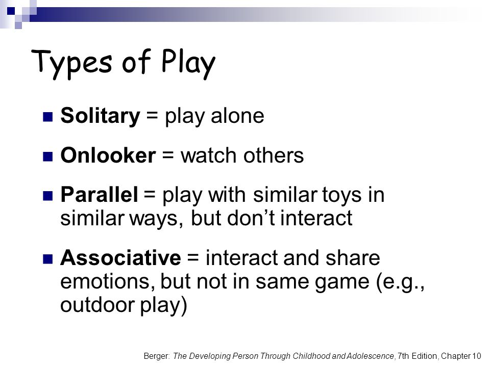 Types of Play Solitary = play alone Onlooker = watch others