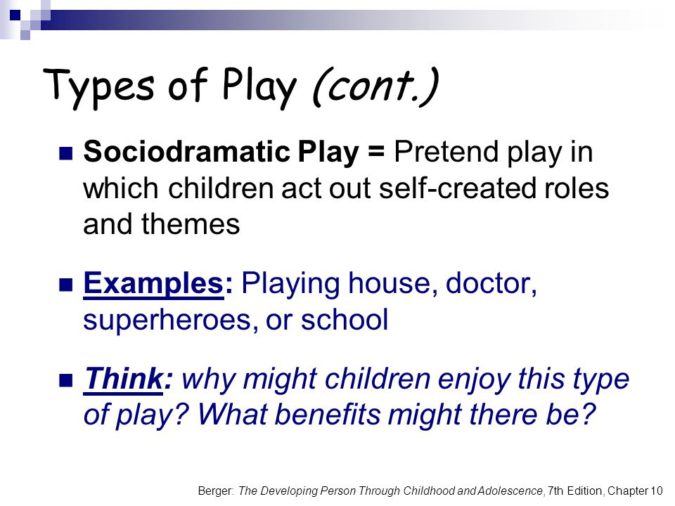 Types of Play (cont.) Sociodramatic Play = Pretend play in which children act out self-created roles and themes.