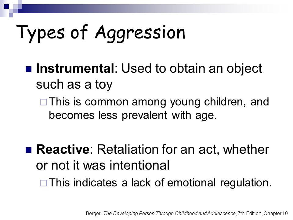 Types of Aggression Instrumental: Used to obtain an object such as a toy. This is common among young children, and becomes less prevalent with age.