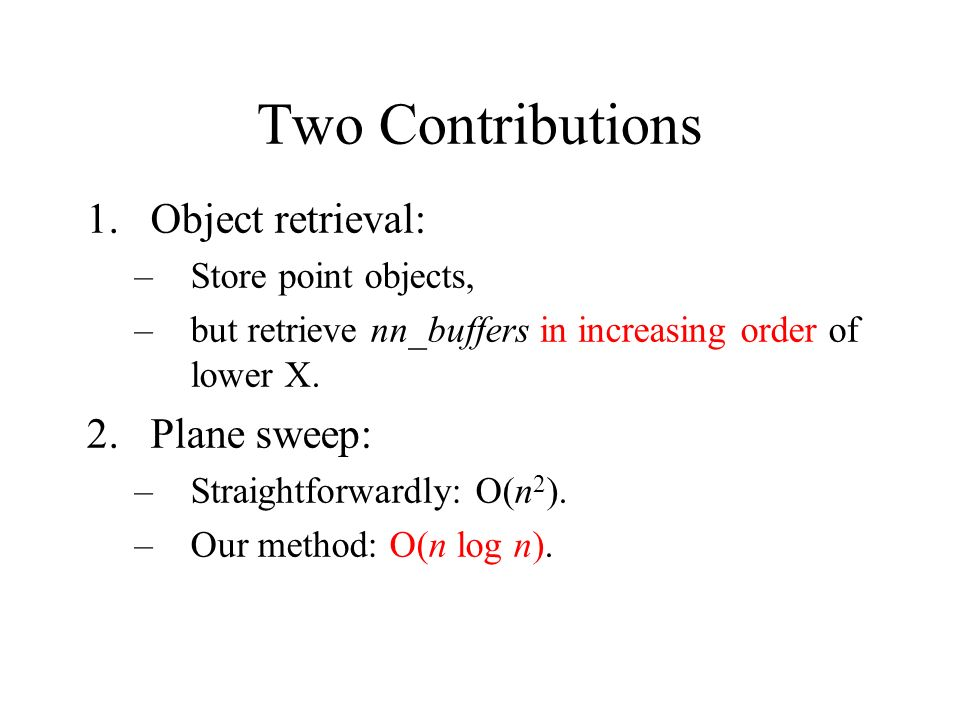 Two Contributions Object retrieval: Plane sweep: Store point objects,