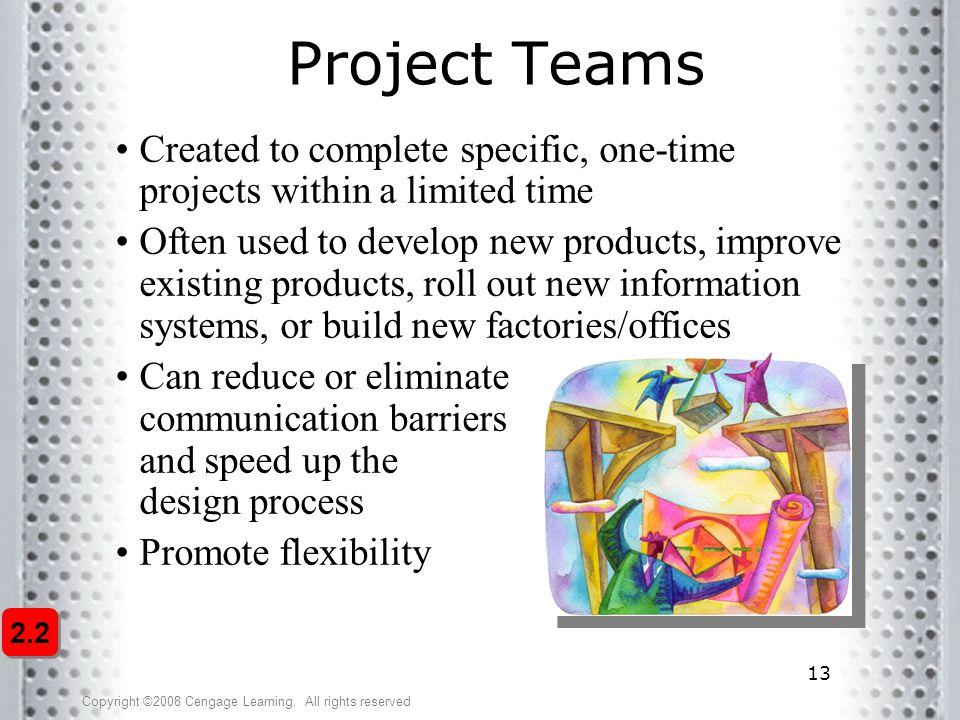 Project Teams Created to complete specific, one-time projects within a limited time.