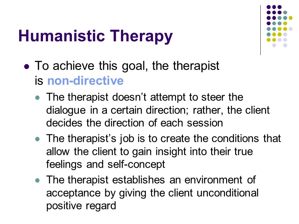 Humanistic Therapy To achieve this goal, the therapist is non-directive.