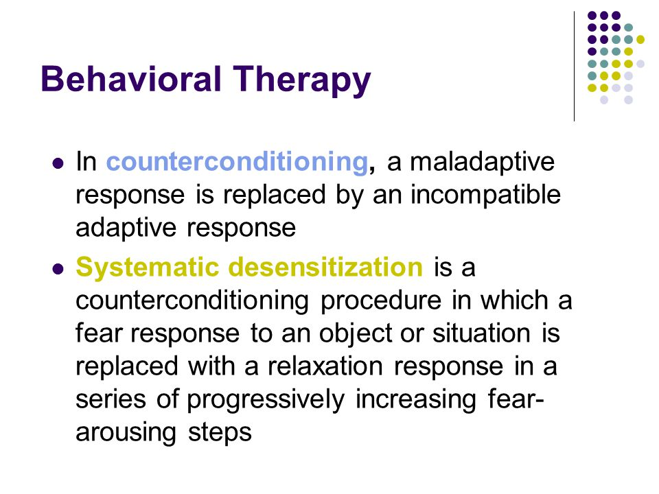 Behavioral Therapy In counterconditioning, a maladaptive response is replaced by an incompatible adaptive response.