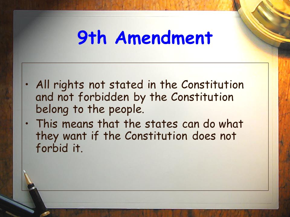9th Amendment All rights not stated in the Constitution and not forbidden by the Constitution belong to the people.